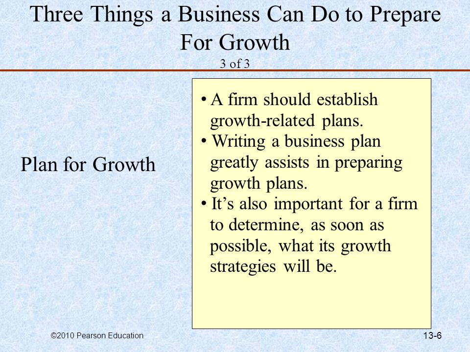©2010 Pearson Education 13-6 Three Things a Business Can Do to Prepare For Growth 3 of 3 Plan for Growth A firm should establish growth-related plans.