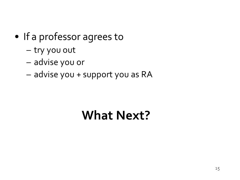 15 What Next If a professor agrees to –try you out –advise you or –advise you + support you as RA