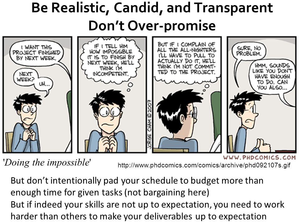 33 Be Realistic, Candid, and Transparent Don't Over-promise http://www.phdcomics.com/comics/archive/phd092107s.gif Doing the impossible But don't intentionally pad your schedule to budget more than enough time for given tasks (not bargaining here) But if indeed your skills are not up to expectation, you need to work harder than others to make your deliverables up to expectation