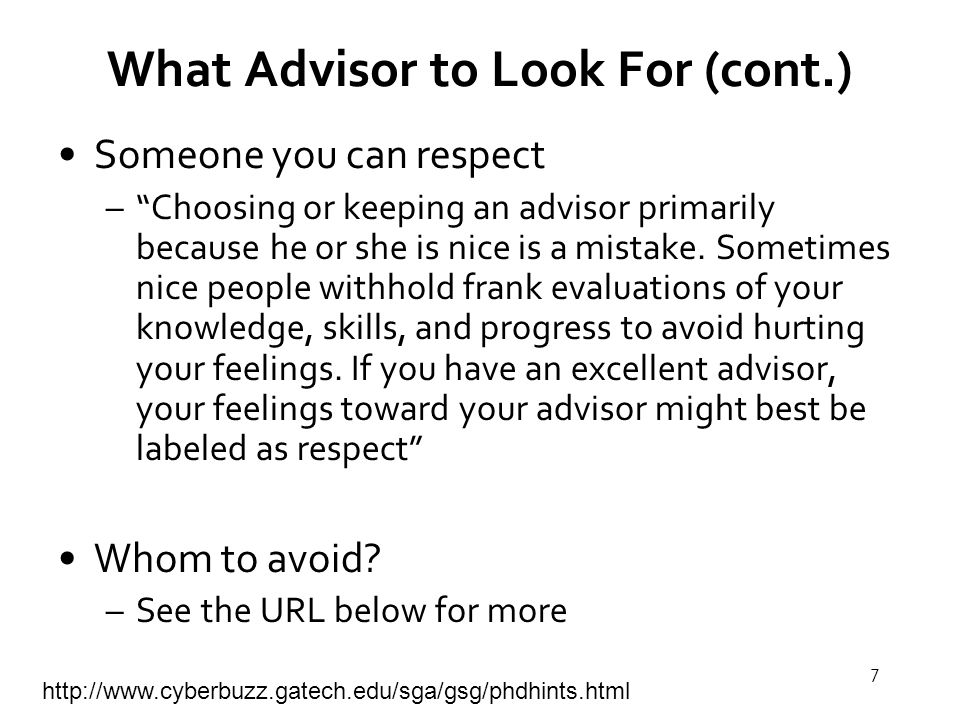 7 What Advisor to Look For (cont.) Someone you can respect – Choosing or keeping an advisor primarily because he or she is nice is a mistake.