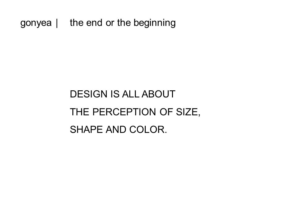 gonyea |the end or the beginning DESIGN IS ALL ABOUT THE PERCEPTION OF SIZE, SHAPE AND COLOR.
