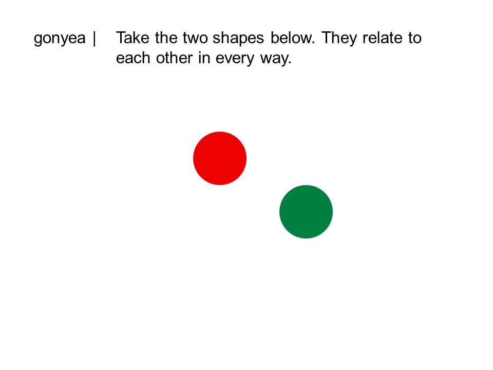 gonyea |Take the two shapes below. They relate to each other in every way.