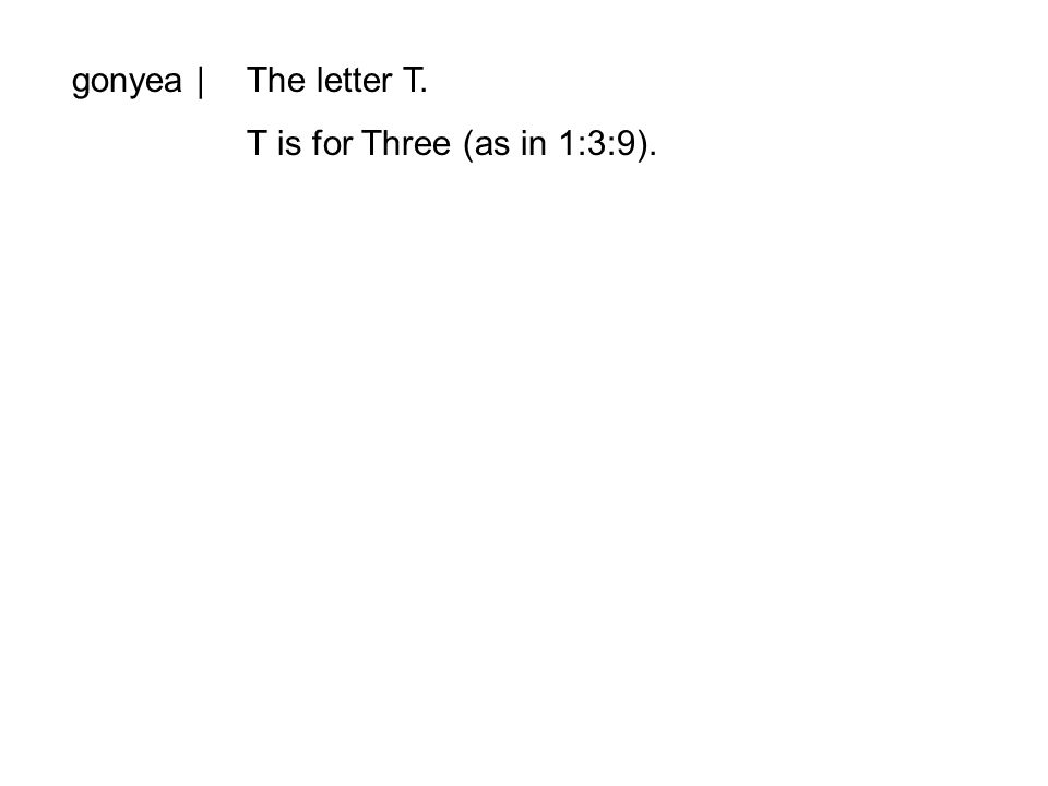 gonyea |The letter T. T is for Three (as in 1:3:9).