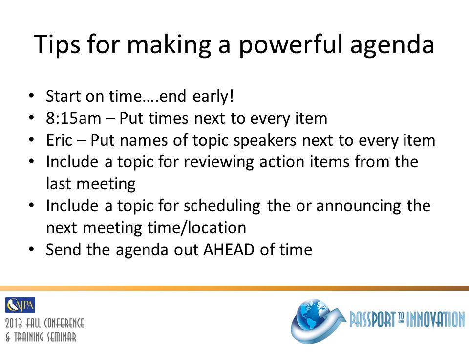 Tips for making a powerful agenda Start on time….end early! 8:15am – Put times next to every item Eric – Put names of topic speakers next to every ite