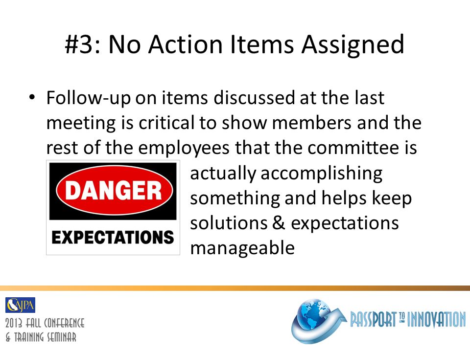 #3: No Action Items Assigned Follow-up on items discussed at the last meeting is critical to show members and the rest of the employees that the committee is actually accomplishing something and helps keep solutions & expectations manageable