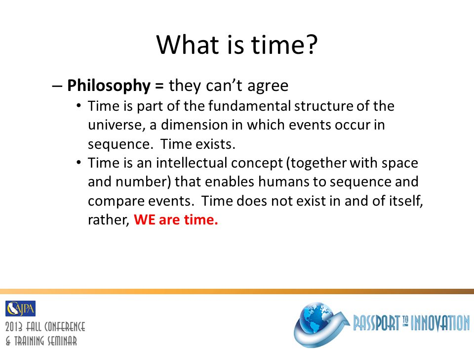 What is time? – Philosophy = they can't agree Time is part of the fundamental structure of the universe, a dimension in which events occur in sequence