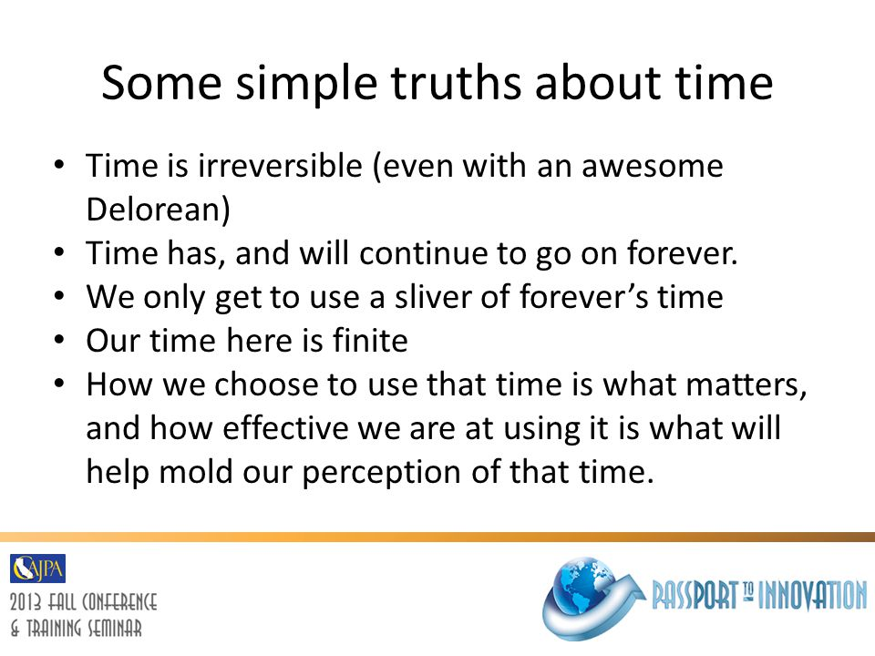 Some simple truths about time Time is irreversible (even with an awesome Delorean) Time has, and will continue to go on forever. We only get to use a