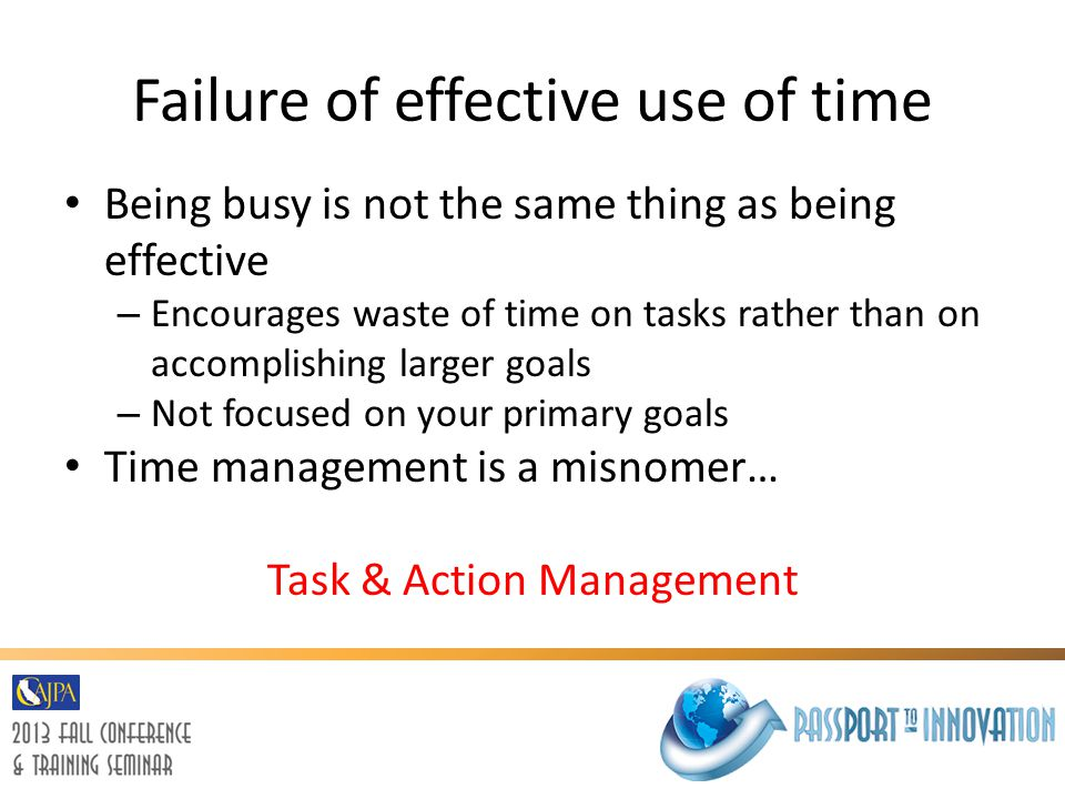 Failure of effective use of time Being busy is not the same thing as being effective – Encourages waste of time on tasks rather than on accomplishing