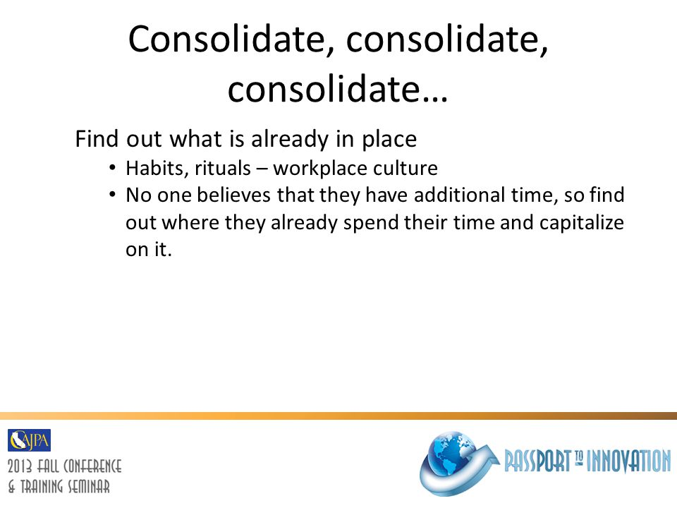 Consolidate, consolidate, consolidate… Find out what is already in place Habits, rituals – workplace culture No one believes that they have additional time, so find out where they already spend their time and capitalize on it.
