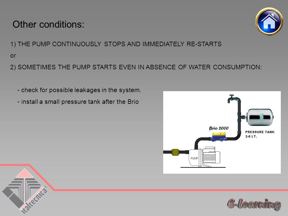 Other conditions: 1) THE PUMP CONTINUOUSLY STOPS AND IMMEDIATELY RE-STARTS or 2) SOMETIMES THE PUMP STARTS EVEN IN ABSENCE OF WATER CONSUMPTION: - check for possible leakages in the system.