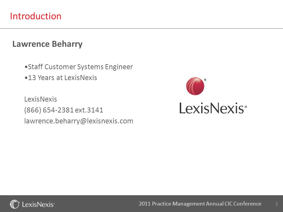 3 2011 Practice Management Annual CIC Conference Introduction Staff Customer Systems Engineer 13 Years at LexisNexis LexisNexis (866) 654-2381 ext.314