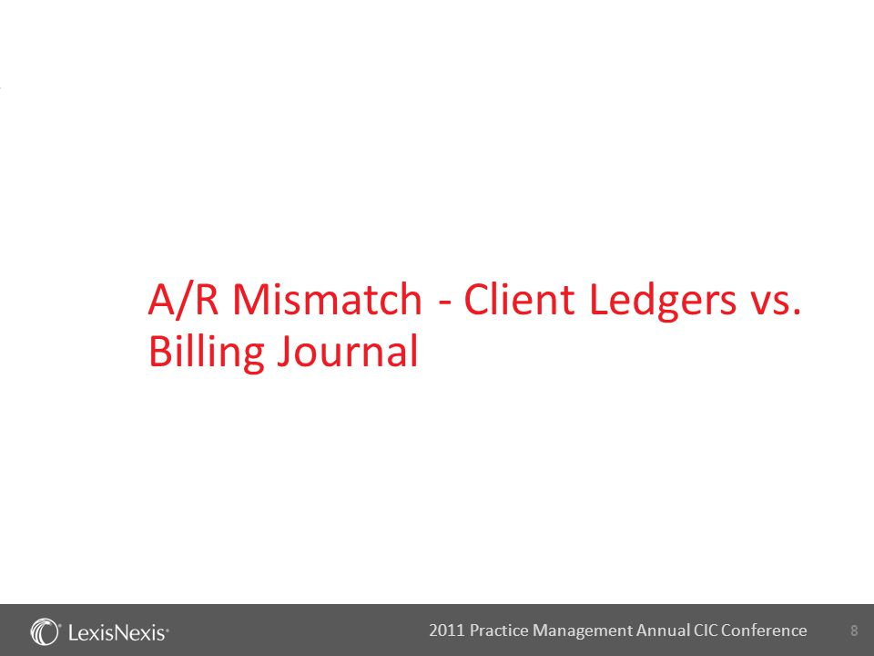 8 2011 Practice Management Annual CIC Conference A/R Mismatch - Client Ledgers vs. Billing Journal