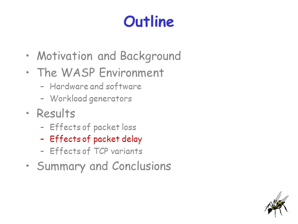 Outline Motivation and Background The WASP Environment –Hardware and software –Workload generators Results –Effects of packet loss –Effects of packet delay –Effects of TCP variants Summary and Conclusions