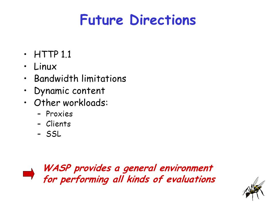 Future Directions HTTP 1.1 Linux Bandwidth limitations Dynamic content Other workloads: –Proxies –Clients –SSL WASP provides a general environment for performing all kinds of evaluations