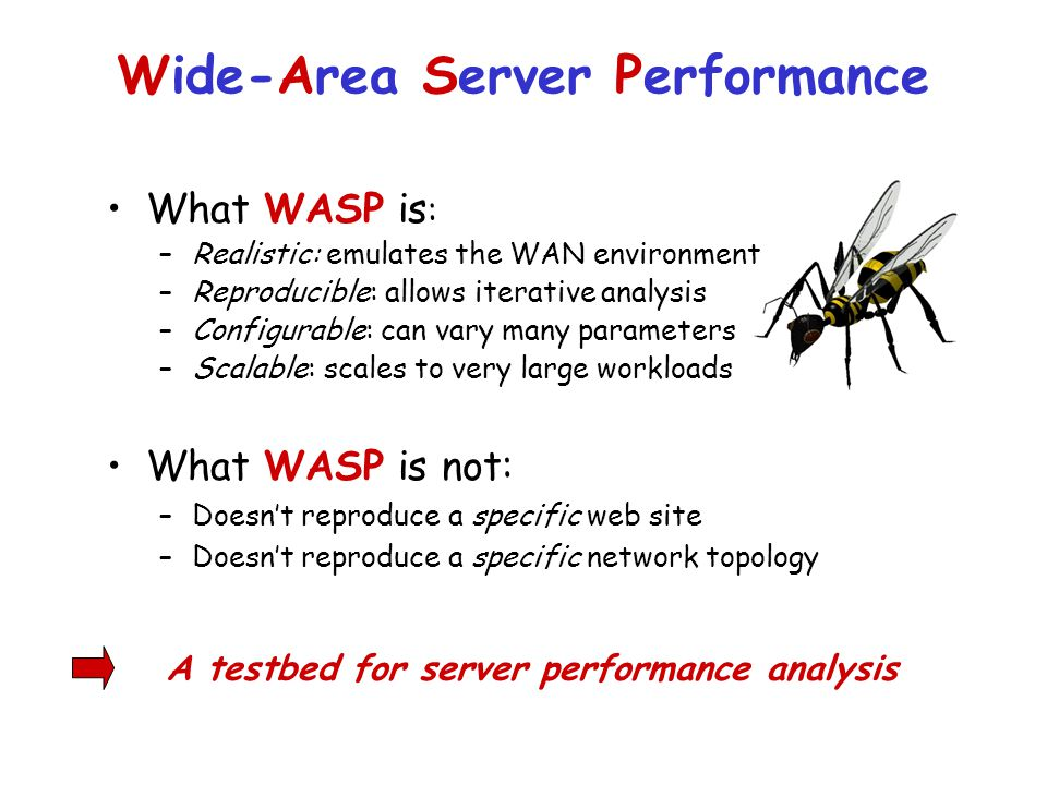 Wide-Area Server Performance What WASP is not: –Doesn't reproduce a specific web site –Doesn't reproduce a specific network topology What WASP is : –Realistic: emulates the WAN environment –Reproducible: allows iterative analysis –Configurable: can vary many parameters –Scalable: scales to very large workloads A testbed for server performance analysis