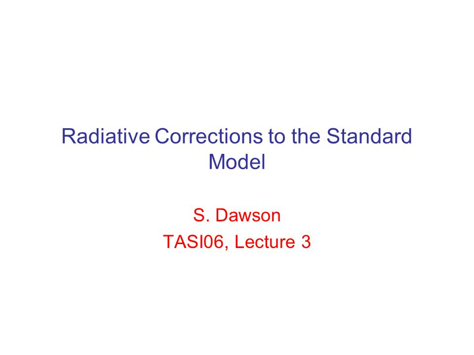 Radiative Corrections to the Standard Model S. Dawson TASI06, Lecture 3