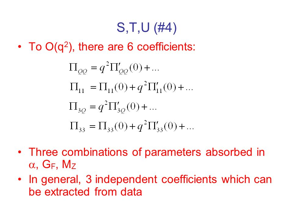 S,T,U (#4) To O(q 2 ), there are 6 coefficients: Three combinations of parameters absorbed in , G F, M Z In general, 3 independent coefficients which can be extracted from data