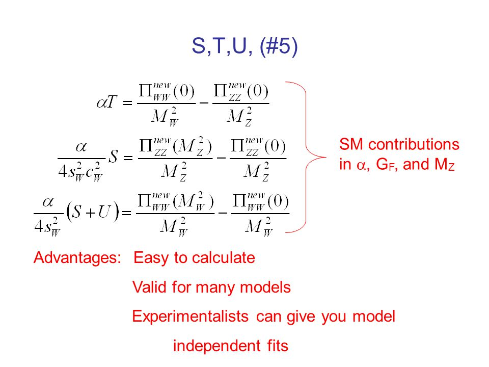 S,T,U, (#5) Advantages: Easy to calculate Valid for many models Experimentalists can give you model independent fits SM contributions in , G F, and M Z