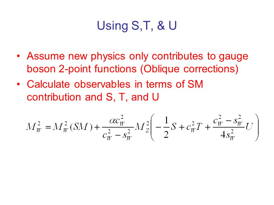 Using S,T, & U Assume new physics only contributes to gauge boson 2-point functions (Oblique corrections) Calculate observables in terms of SM contribution and S, T, and U