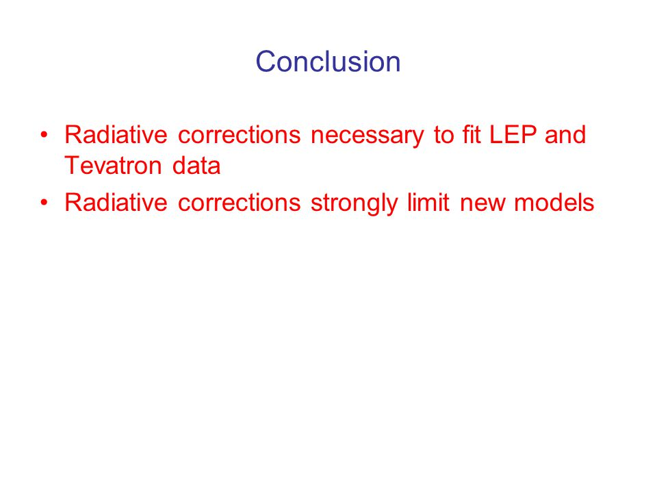 Conclusion Radiative corrections necessary to fit LEP and Tevatron data Radiative corrections strongly limit new models