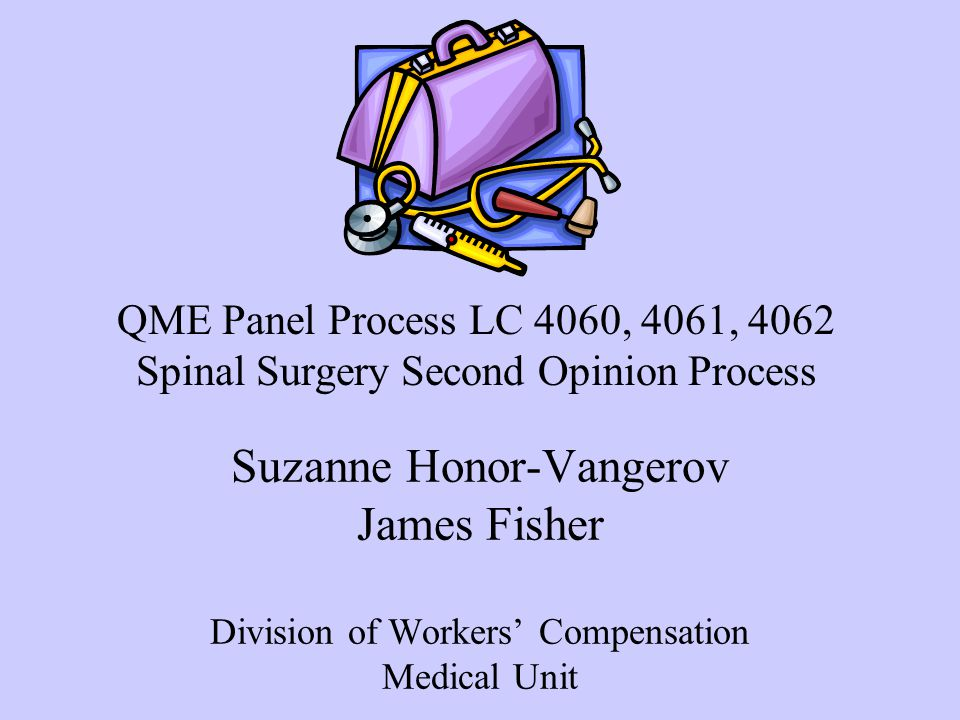 Suzanne Honor-Vangerov James Fisher Division of Workers' Compensation Medical Unit QME Panel Process LC 4060, 4061, 4062 Spinal Surgery Second Opinion Process