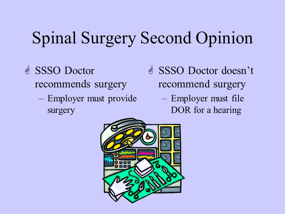 Spinal Surgery Second Opinion GSSSO Doctor recommends surgery –Employer must provide surgery GSSSO Doctor doesn't recommend surgery –Employer must file DOR for a hearing
