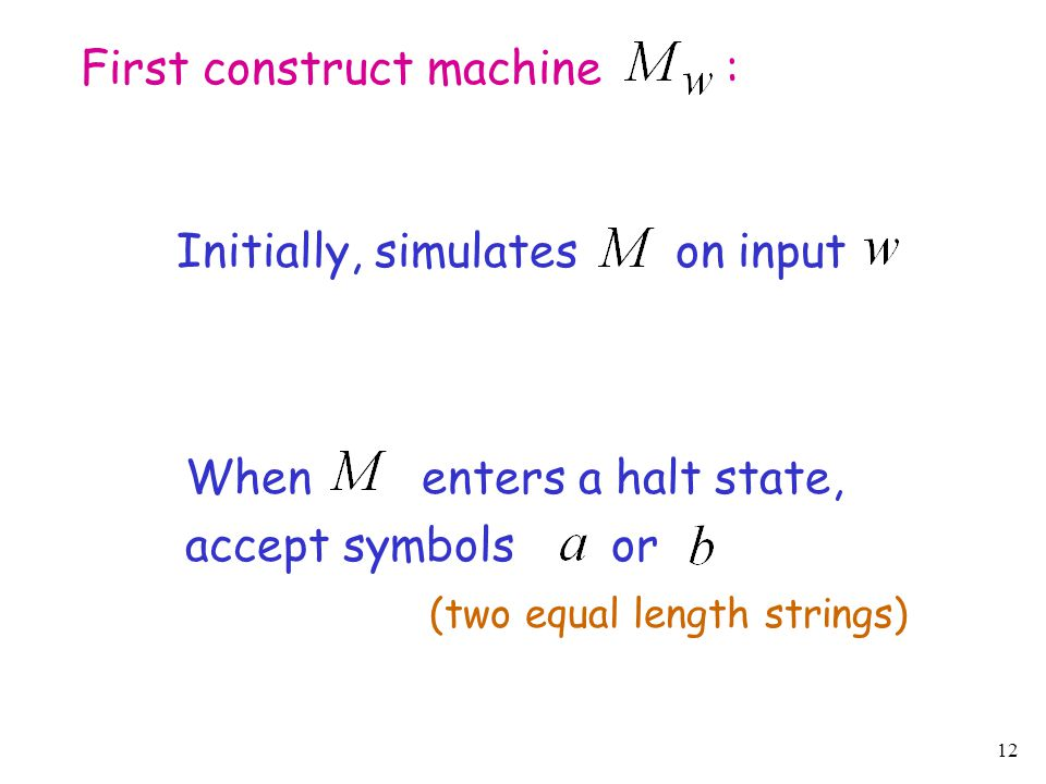 12 First construct machine : When enters a halt state, accept symbols or Initially, simulates on input (two equal length strings)