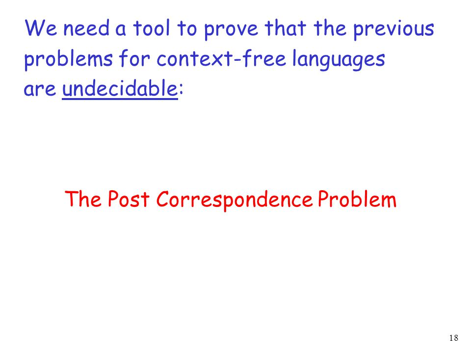 18 We need a tool to prove that the previous problems for context-free languages are undecidable: The Post Correspondence Problem