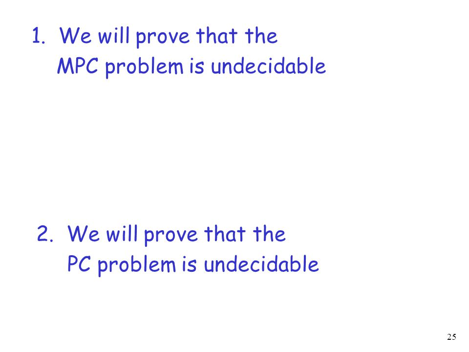 25 1. We will prove that the MPC problem is undecidable 2. We will prove that the PC problem is undecidable