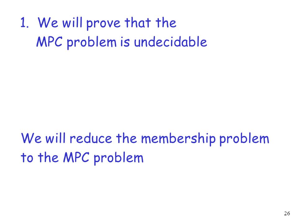 26 1. We will prove that the MPC problem is undecidable We will reduce the membership problem to the MPC problem
