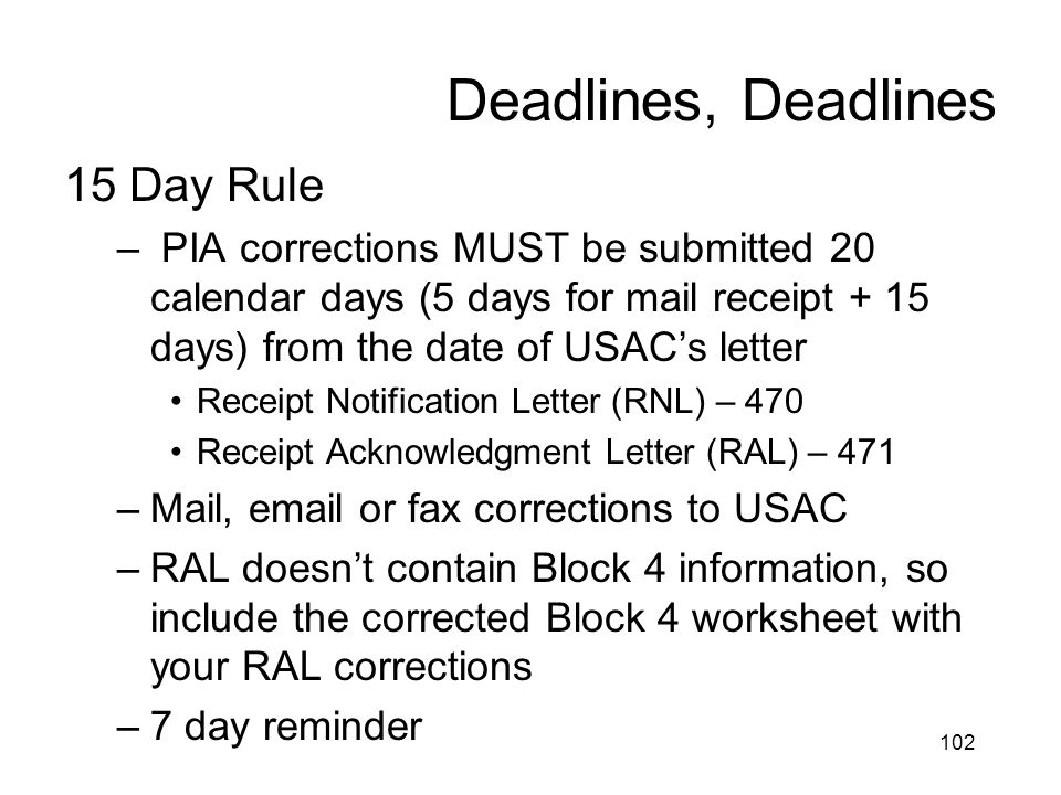 Deadlines, Deadlines 15 Day Rule – PIA corrections MUST be submitted 20 calendar days (5 days for mail receipt + 15 days) from the date of USAC's lett