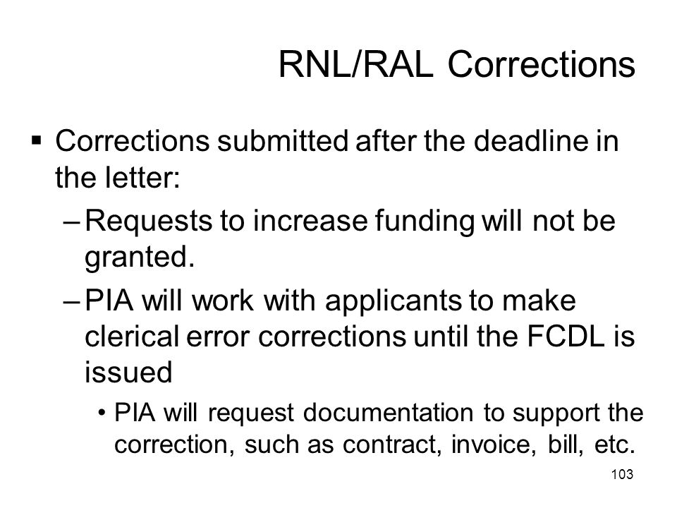 RNL/RAL Corrections  Corrections submitted after the deadline in the letter: –Requests to increase funding will not be granted. –PIA will work with a