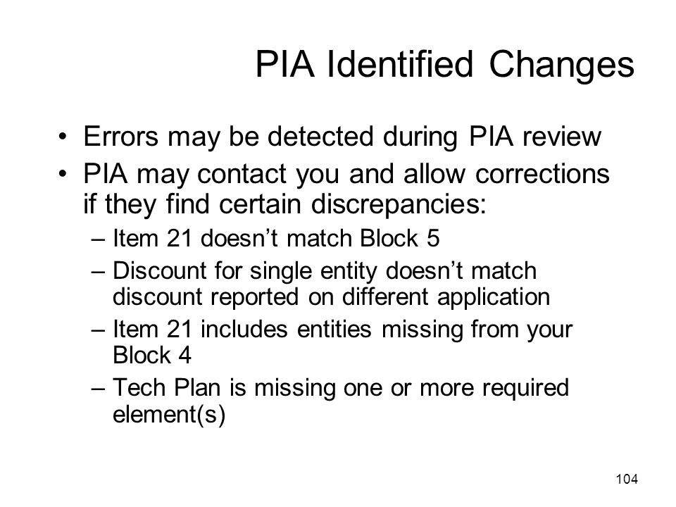PIA Identified Changes Errors may be detected during PIA review PIA may contact you and allow corrections if they find certain discrepancies: –Item 21