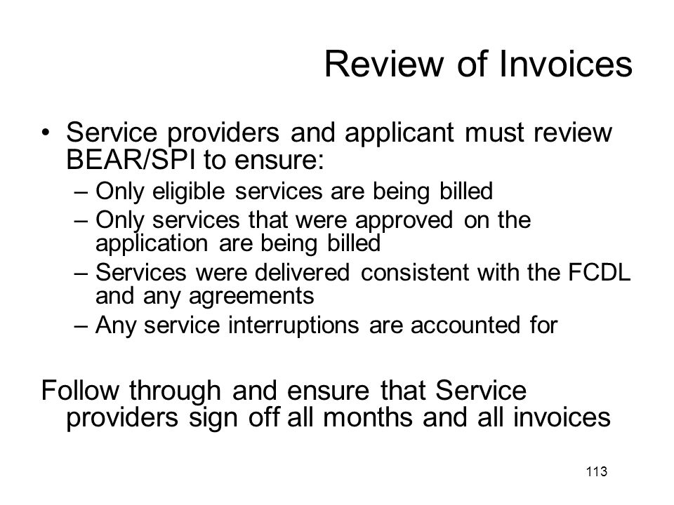 Review of Invoices Service providers and applicant must review BEAR/SPI to ensure: –Only eligible services are being billed –Only services that were a