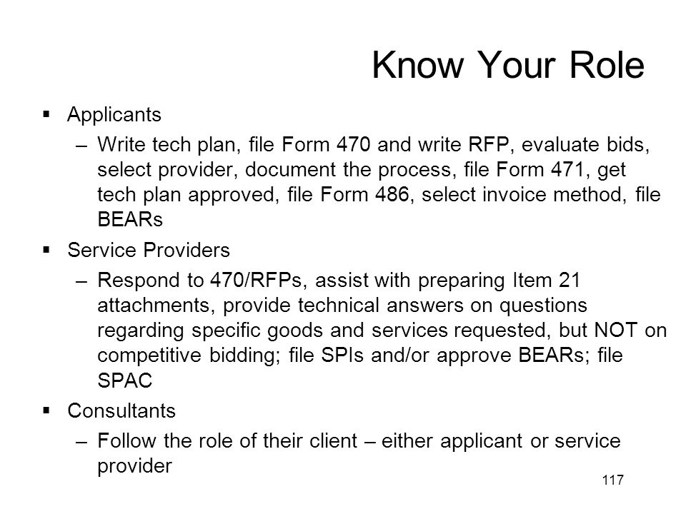 117 Know Your Role  Applicants –Write tech plan, file Form 470 and write RFP, evaluate bids, select provider, document the process, file Form 471, ge