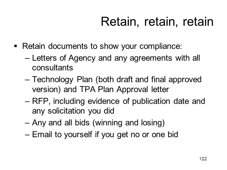122 Retain, retain, retain  Retain documents to show your compliance: –Letters of Agency and any agreements with all consultants –Technology Plan (bo
