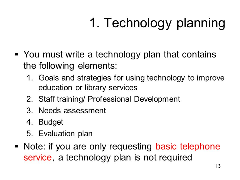13 1. Technology planning  You must write a technology plan that contains the following elements: 1.Goals and strategies for using technology to impr