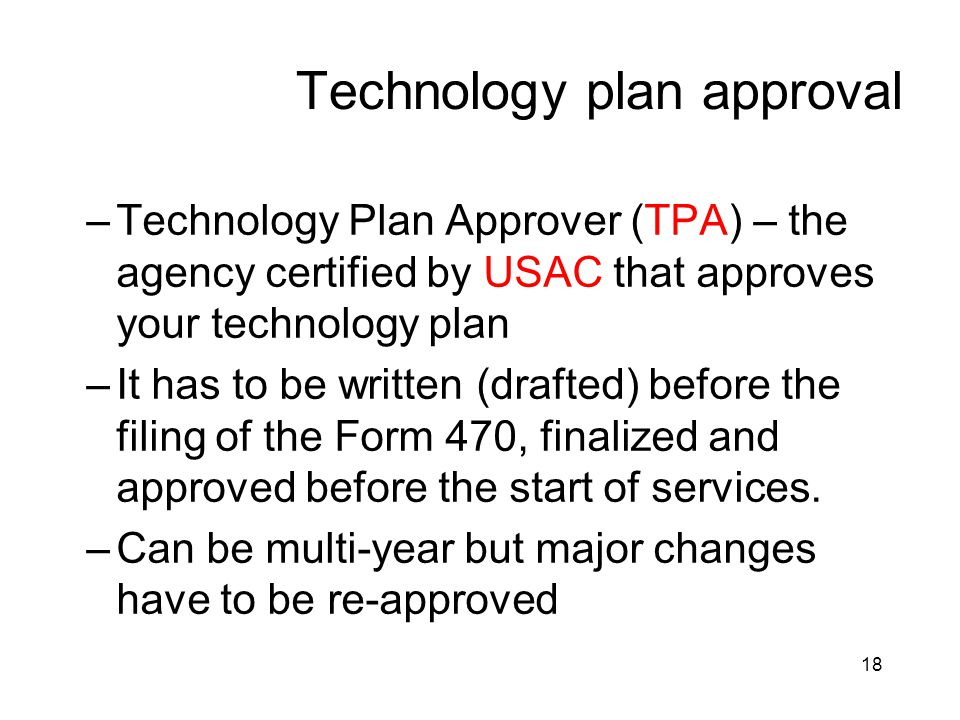 18 Technology plan approval –Technology Plan Approver (TPA) – the agency certified by USAC that approves your technology plan –It has to be written (d