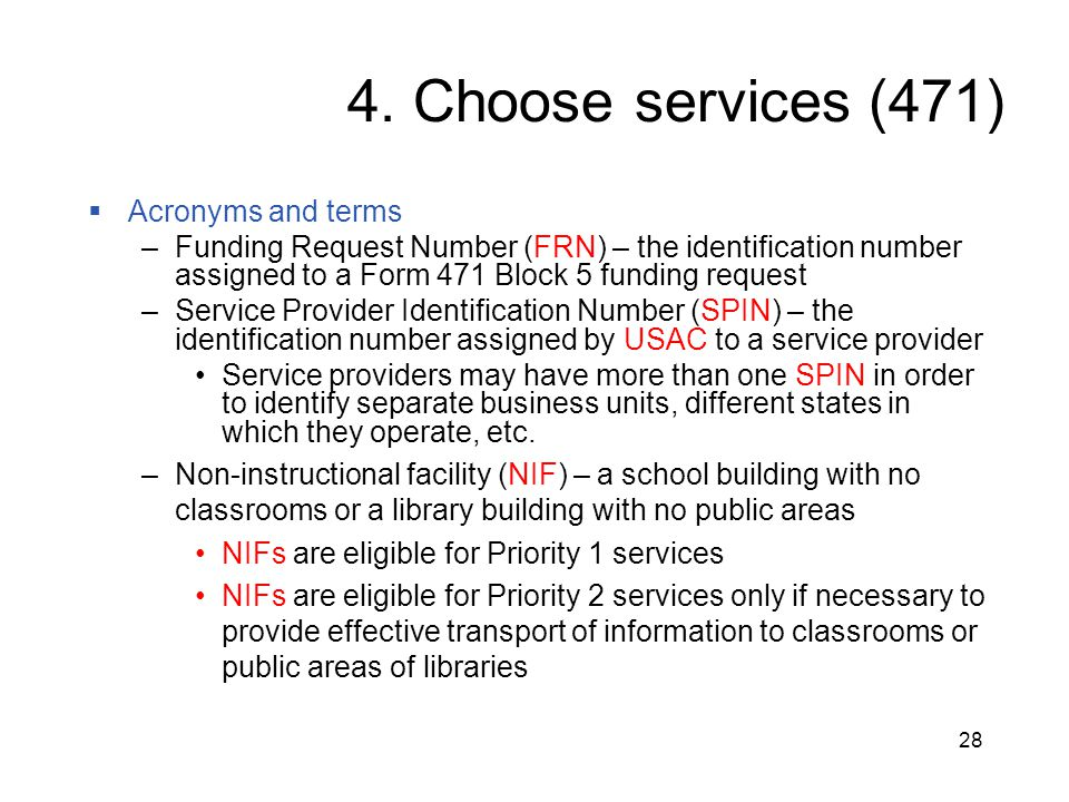 28 4. Choose services (471)  Acronyms and terms –Funding Request Number (FRN) – the identification number assigned to a Form 471 Block 5 funding requ