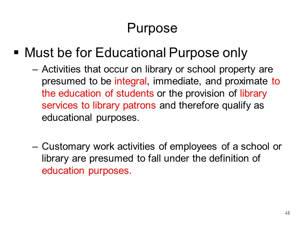 Purpose  Must be for Educational Purpose only –Activities that occur on library or school property are presumed to be integral, immediate, and proxim