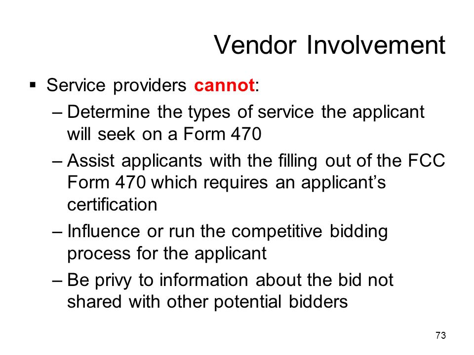 73 Vendor Involvement  Service providers cannot: –Determine the types of service the applicant will seek on a Form 470 –Assist applicants with the fi