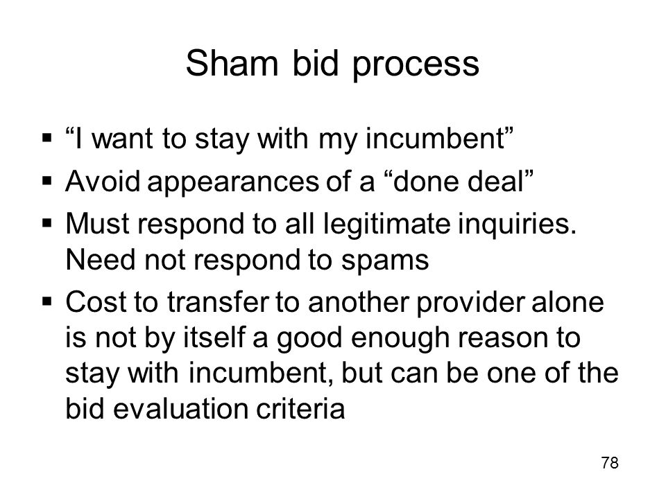 """Sham bid process  """"I want to stay with my incumbent""""  Avoid appearances of a """"done deal""""  Must respond to all legitimate inquiries. Need not respon"""