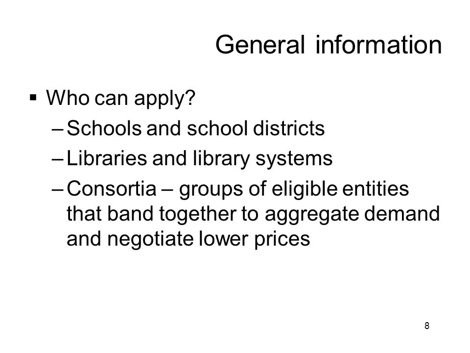 8 General information  Who can apply? –Schools and school districts –Libraries and library systems –Consortia – groups of eligible entities that band