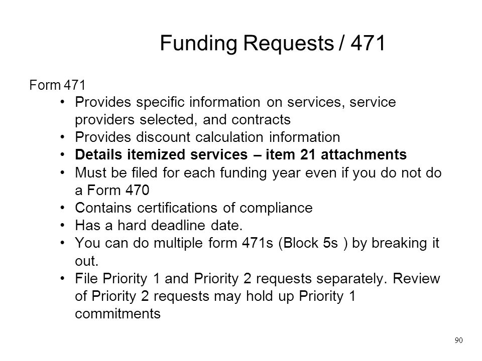 Funding Requests / 471 Form 471 Provides specific information on services, service providers selected, and contracts Provides discount calculation inf