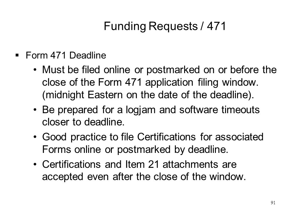 Funding Requests / 471  Form 471 Deadline Must be filed online or postmarked on or before the close of the Form 471 application filing window. (midni