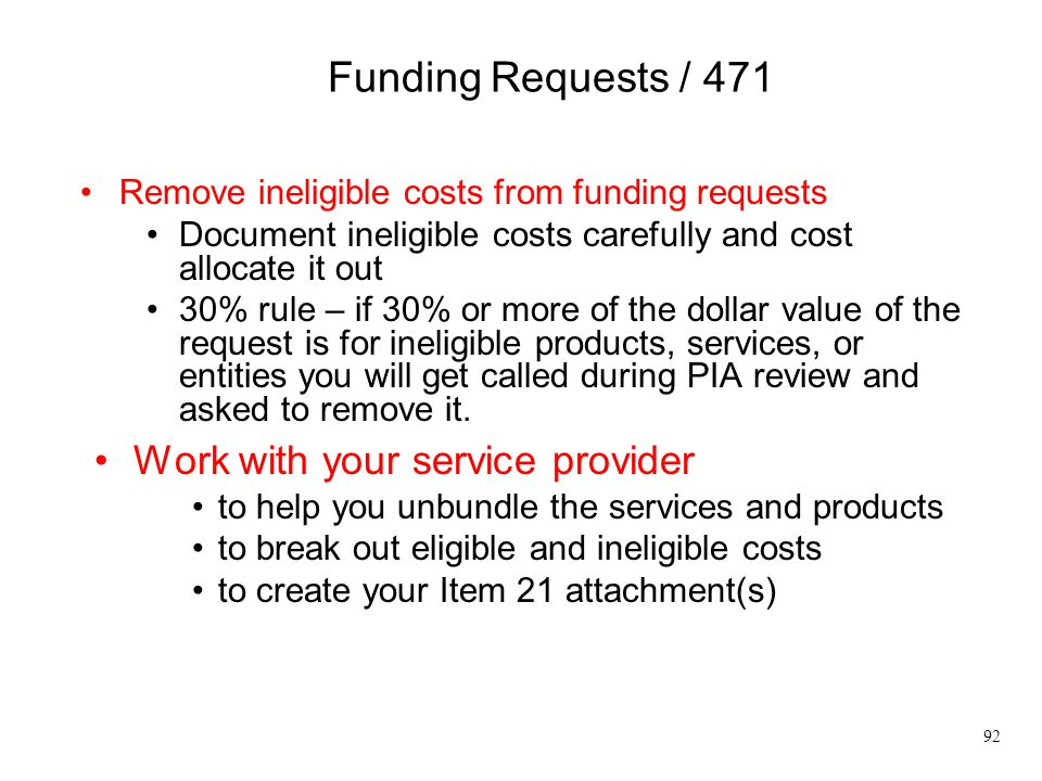 Funding Requests / 471 Remove ineligible costs from funding requests Document ineligible costs carefully and cost allocate it out 30% rule – if 30% or