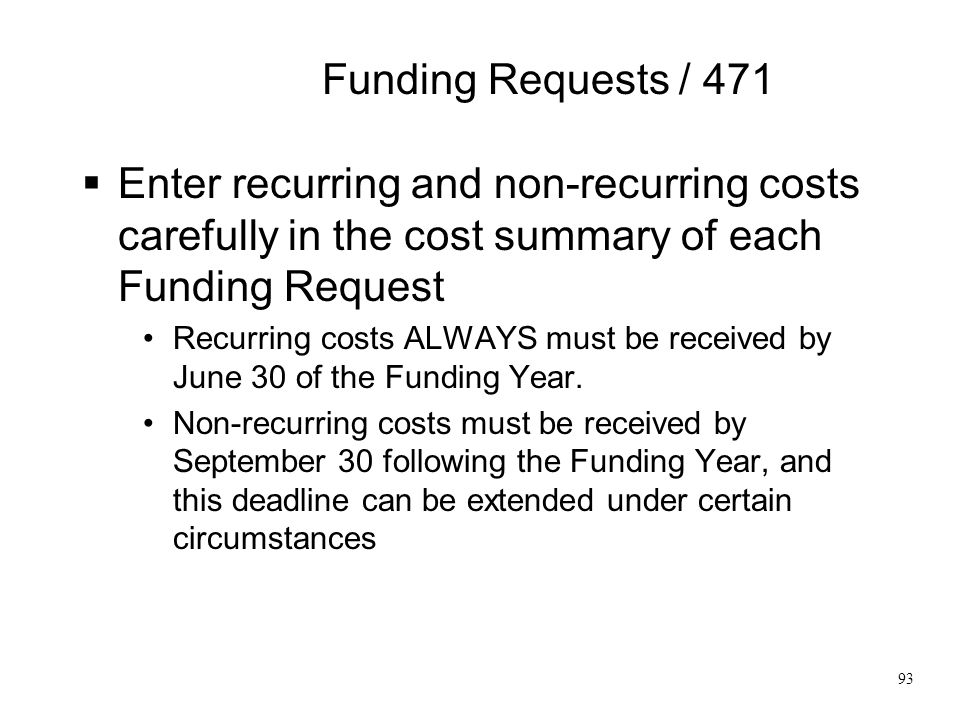Funding Requests / 471  Enter recurring and non-recurring costs carefully in the cost summary of each Funding Request Recurring costs ALWAYS must be