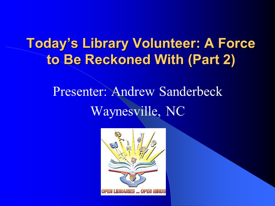 Today's Library Volunteer: A Force to Be Reckoned With (Part 2) Presenter: Andrew Sanderbeck Waynesville, NC