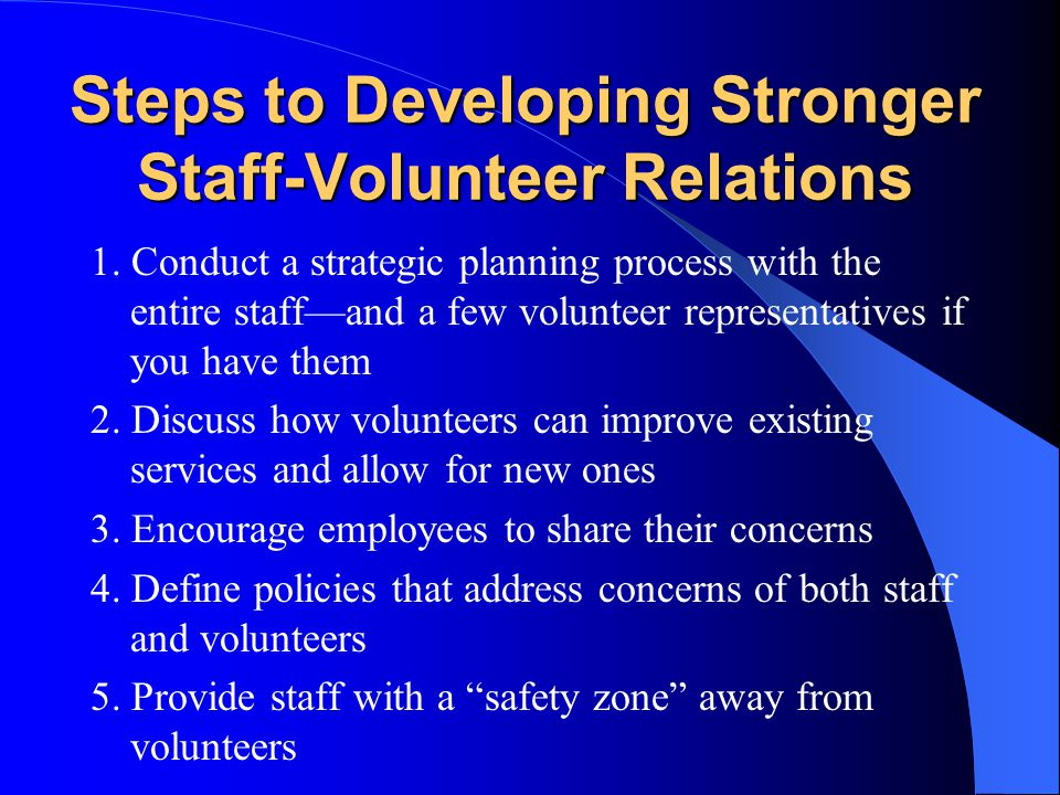 Steps to Developing Stronger Staff-Volunteer Relations 1. Conduct a strategic planning process with the entire staff—and a few volunteer representativ