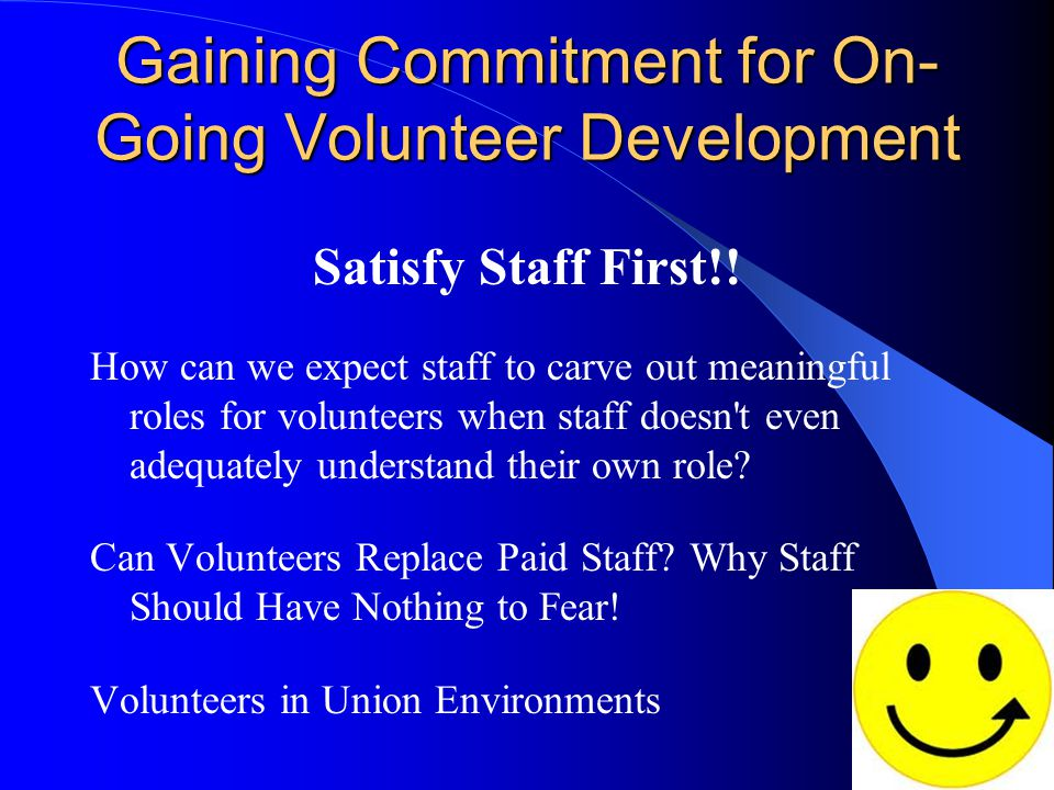 Gaining Commitment for On- Going Volunteer Development Satisfy Staff First!! How can we expect staff to carve out meaningful roles for volunteers when